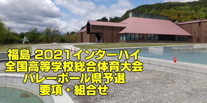福島 2021インターハイ 全国高等学校総合体育大会 バレーボール県予選 要項・組合せ