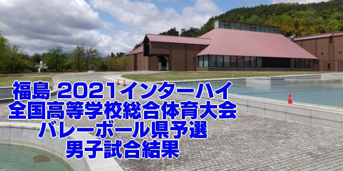 福島 2021インターハイ|全国高等学校総合体育大会 バレーボール県予選 男子試合結果