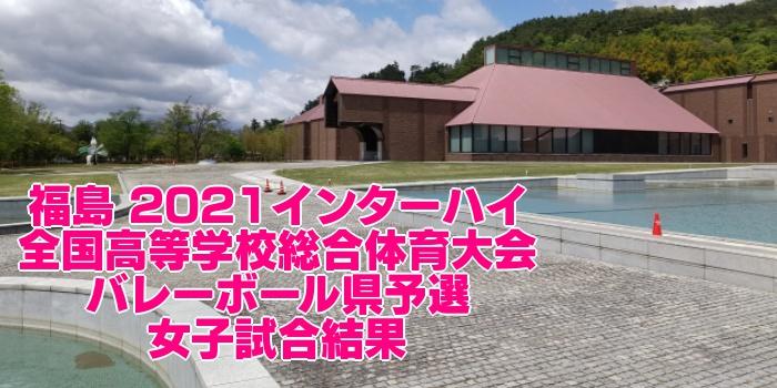 福島 2021インターハイ|全国高等学校総合体育大会 バレーボール県予選 女子試合結果