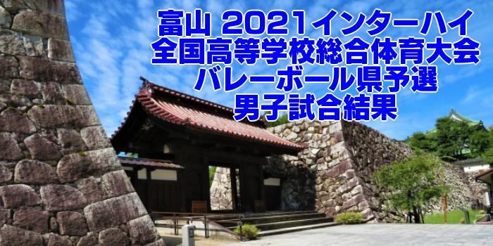 富山 2021インターハイ|全国高等学校総合体育大会 バレーボール県予選 男子試合結果