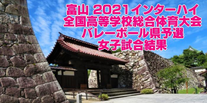 富山 2021インターハイ|全国高等学校総合体育大会 バレーボール県予選 女子試合結果
