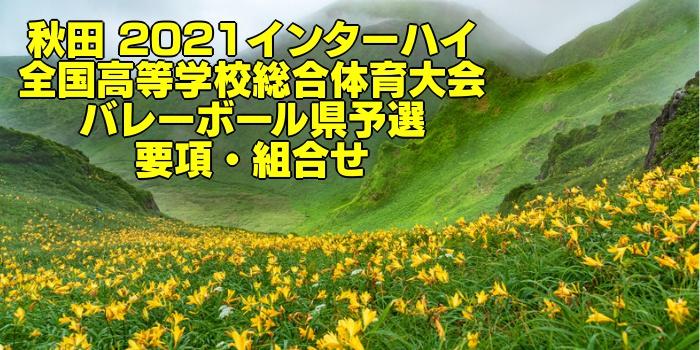 秋田 2021インターハイ|全国高等学校総合体育大会 バレーボール県予選 要項・組合せ