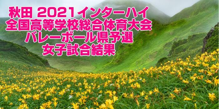 秋田 2021インターハイ 全国高等学校総合体育大会 バレーボール県予選 女子試合結果