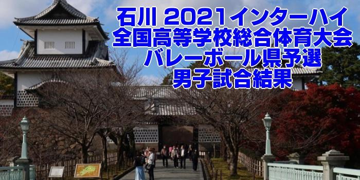 石川 2021インターハイ 全国高等学校総合体育大会 バレーボール県予選 男子試合結果