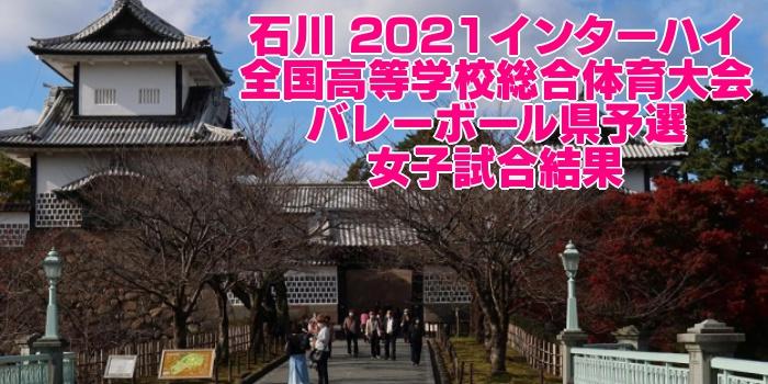 石川 2021インターハイ|全国高等学校総合体育大会 バレーボール県予選 女子試合結果