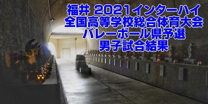 福井 2021インターハイ 全国高等学校総合体育大会 バレーボール県予選 男子試合結果