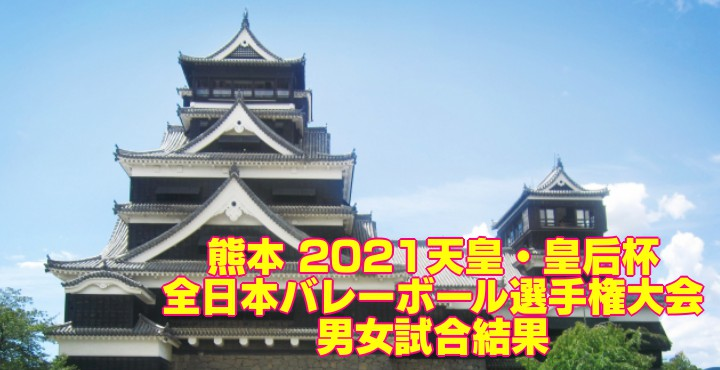 熊本 2021天皇・皇后杯|全日本バレーボール選手権大会 男女試合結果