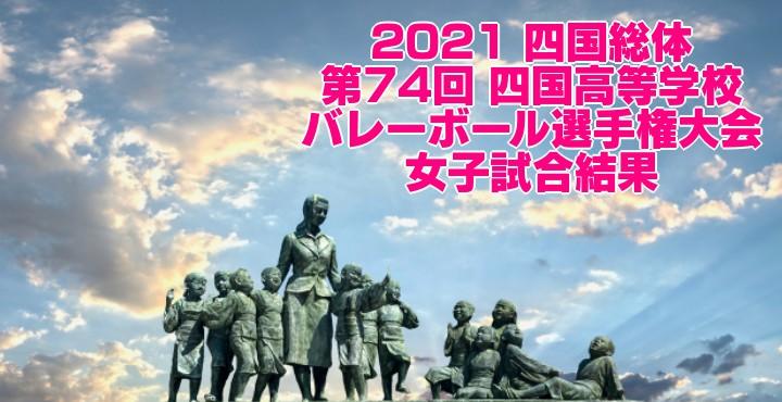 2021 四国総体|第74回 四国高等学校バレーボール選手権大会 女子試合結果