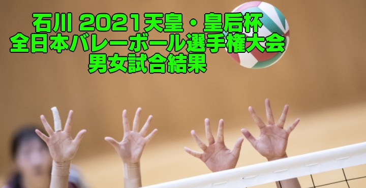 石川 2021天皇・皇后杯 全日本バレーボール選手権大会 男女試合結果