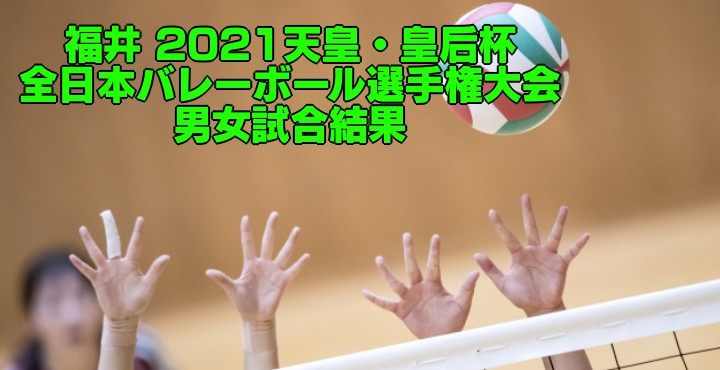 福井 2021天皇・皇后杯|全日本バレーボール選手権大会 男女試合結果