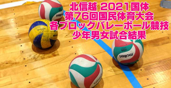 北信越 2021国体|第76回国民体育大会 ブロックバレーボール競技 少年男女試合結果