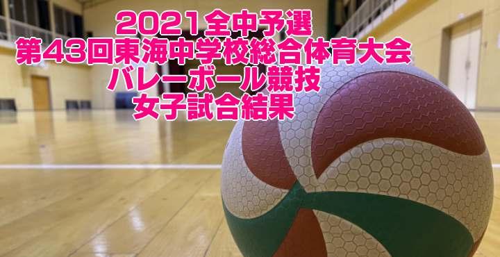 2021全中予選 第43回東海中学校総合体育大会バレーボール競技 女子試合結果