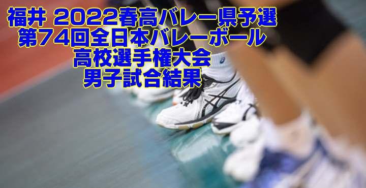 福井 2022春高バレー県予選 第74回全日本バレーボール高校選手権大会 男子試合結果