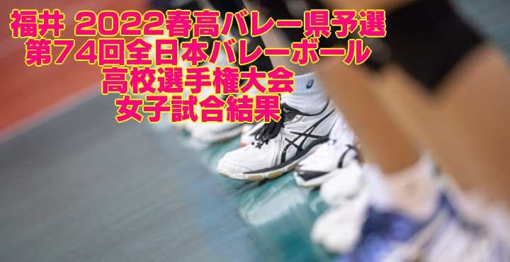 福井 2022春高バレー県予選 第74回全日本バレーボール高校選手権大会 女子試合結果