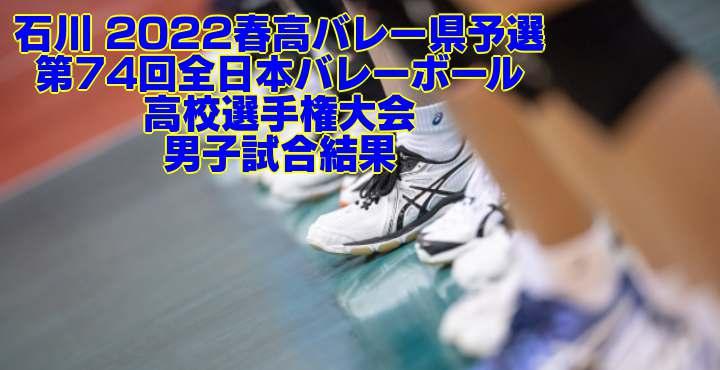 石川 2022春高バレー県予選|第74回全日本バレーボール高校選手権大会 男子試合結果