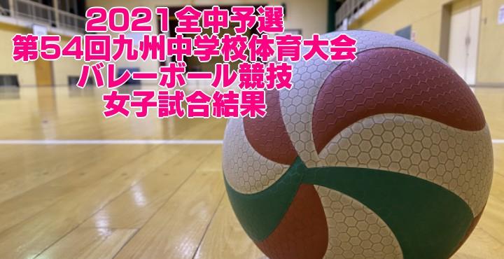 2021全中予選|第54回九州中学校体育大会 バレーボール競技 女子試合結果