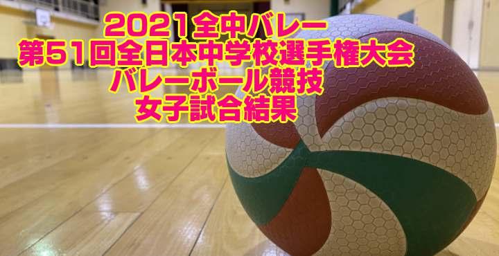 2021全中バレー  第51回全日本中学校選手権大会バレーボール競技 女子試合結果