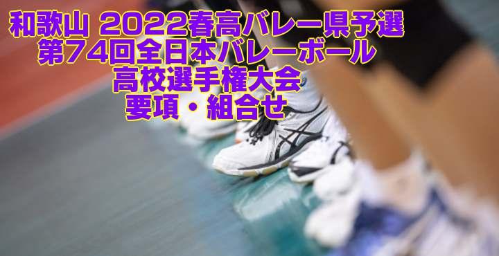 和歌山 2022春高バレー県予選 第74回全日本バレーボール高校選手権大会 要項・組合せ