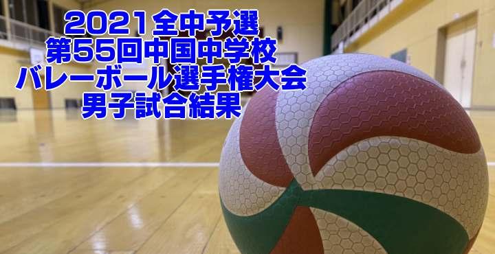 2021全中予選 第55回中国中学校バレーボール選手権大会 男子試合結果