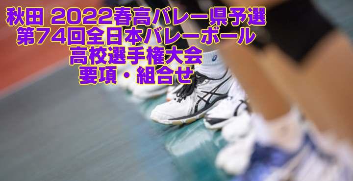秋田 2022春高バレー県予選 第74回全日本バレーボール高校選手権大会 要項・組合せ