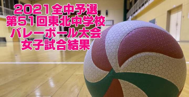 2021全中予選 第51回東北中学校バレーボール大会 女子試合結果