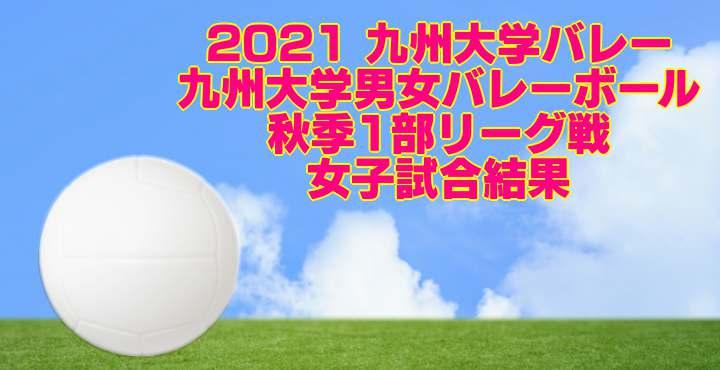 2021 九州大学バレー 九州大学男女バレーボール1部秋季リーグ戦 女子試合結果